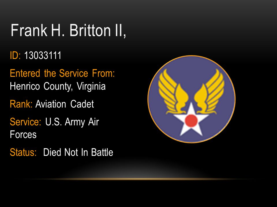 Frank H. Britton II, ID: 13033111. Entered the Service From: Henrico County, Virginia. Rank: Aviation Cadet.
