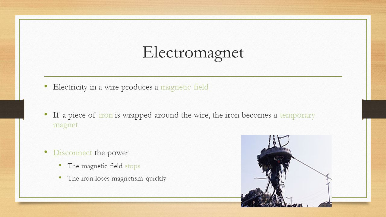 Electromagnet Electricity in a wire produces a magnetic field