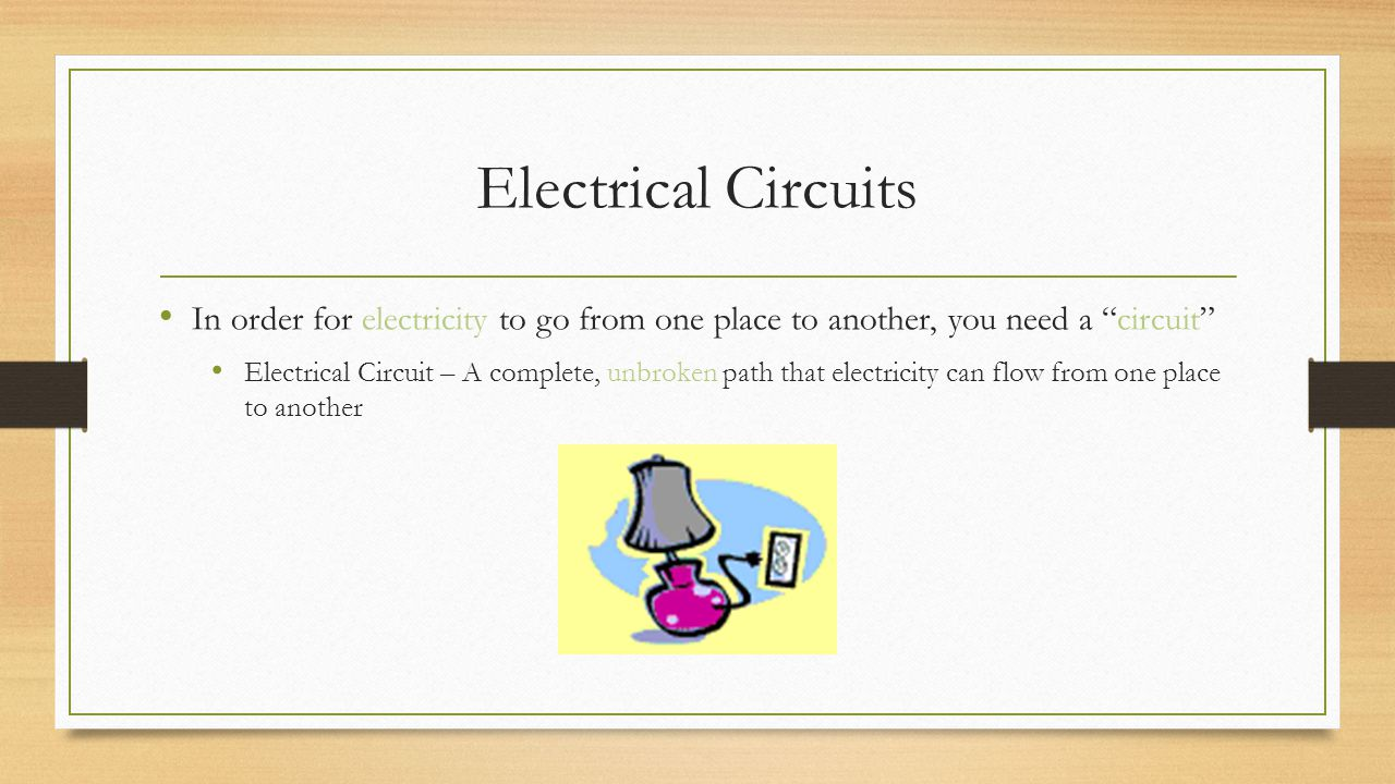 Electrical Circuits In order for electricity to go from one place to another, you need a circuit