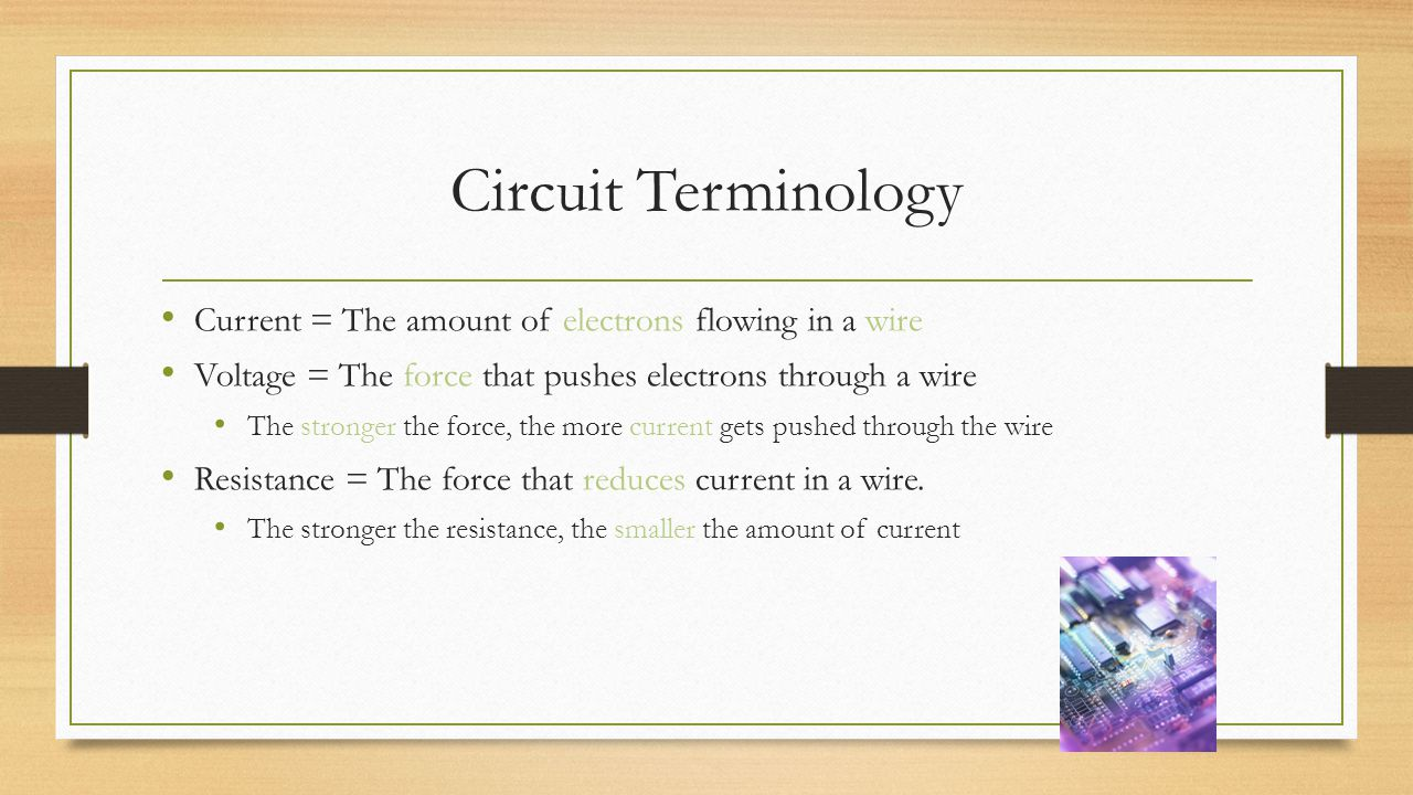 Circuit Terminology Current = The amount of electrons flowing in a wire. Voltage = The force that pushes electrons through a wire.