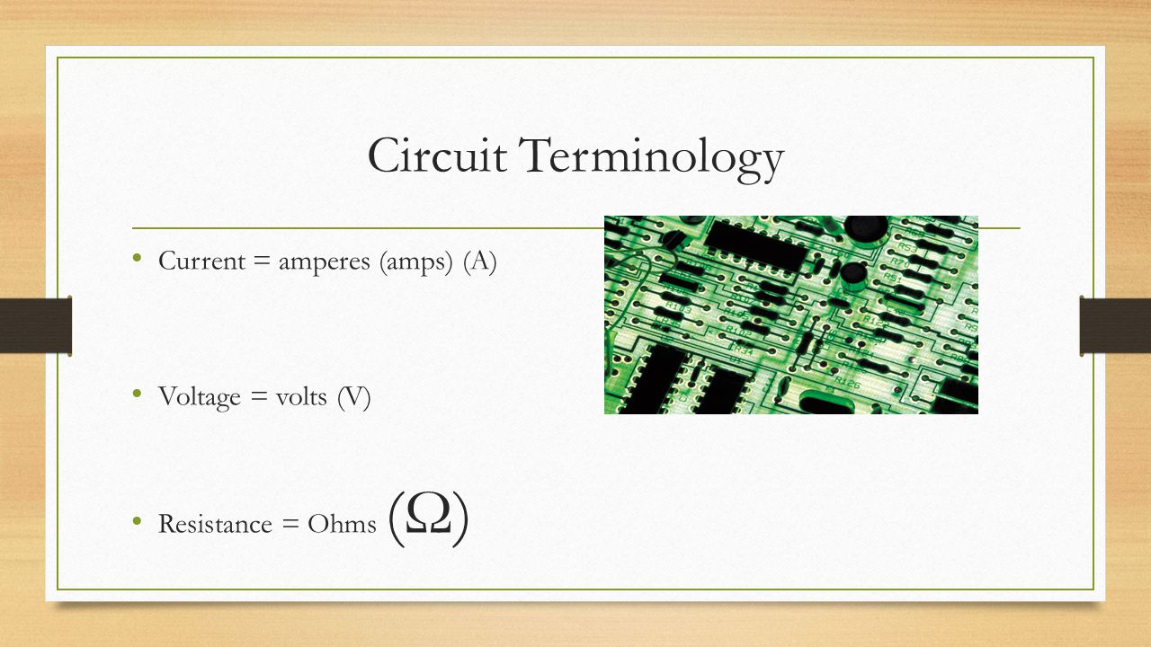 Circuit Terminology Current = amperes (amps) (A) Voltage = volts (V)