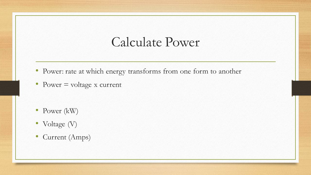 Calculate Power Power: rate at which energy transforms from one form to another. Power = voltage x current.