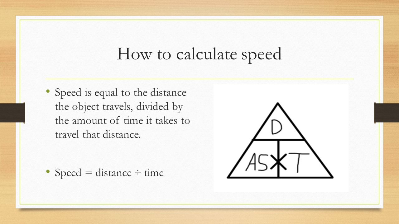 How to calculate speed Speed is equal to the distance the object travels, divided by the amount of time it takes to travel that distance.