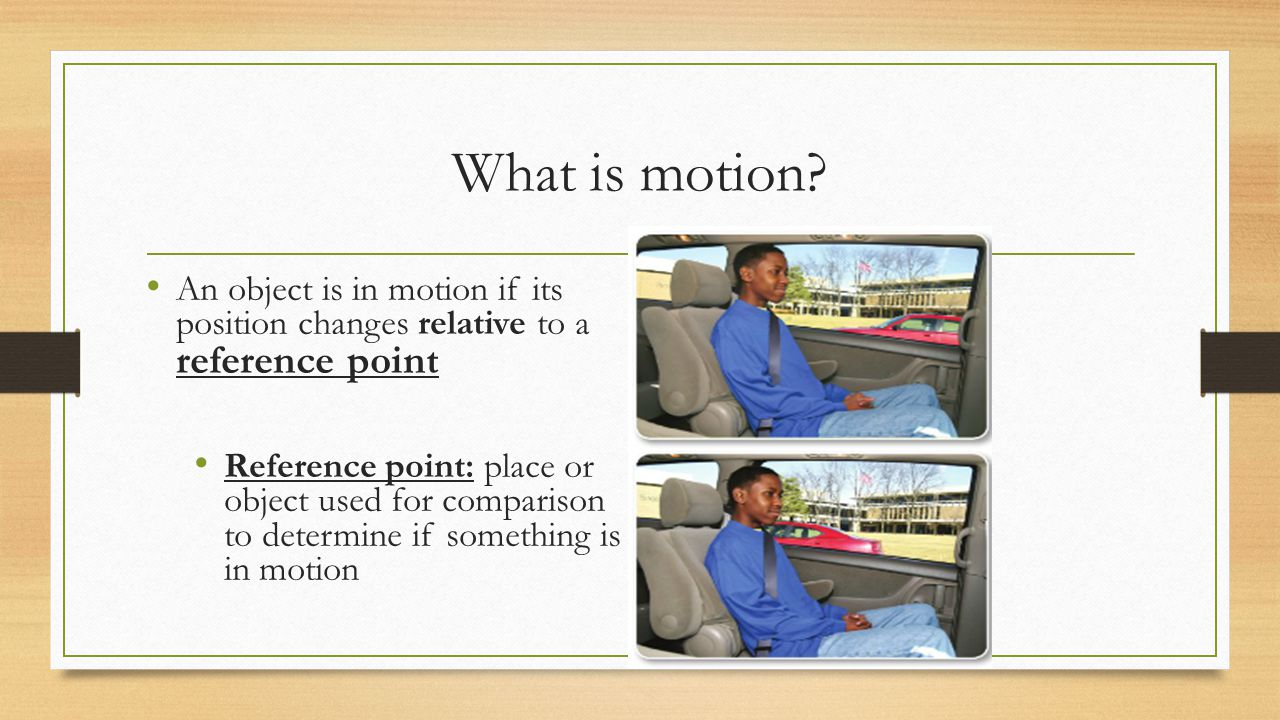 What is motion An object is in motion if its position changes relative to a reference point.