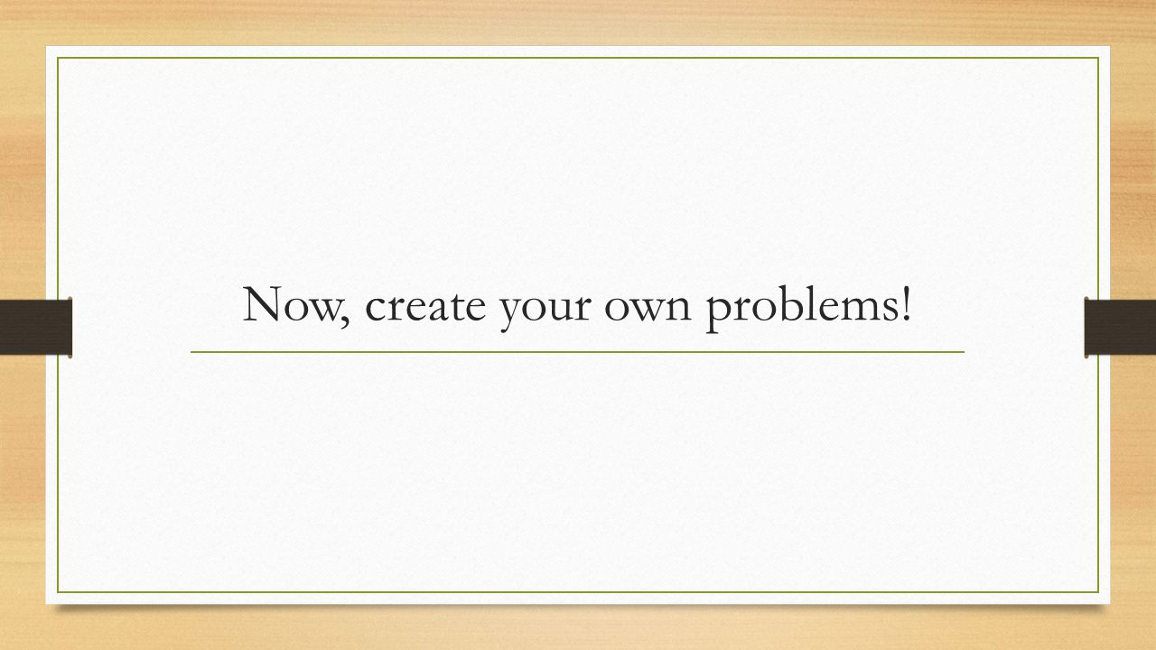 Now, create your own problems!