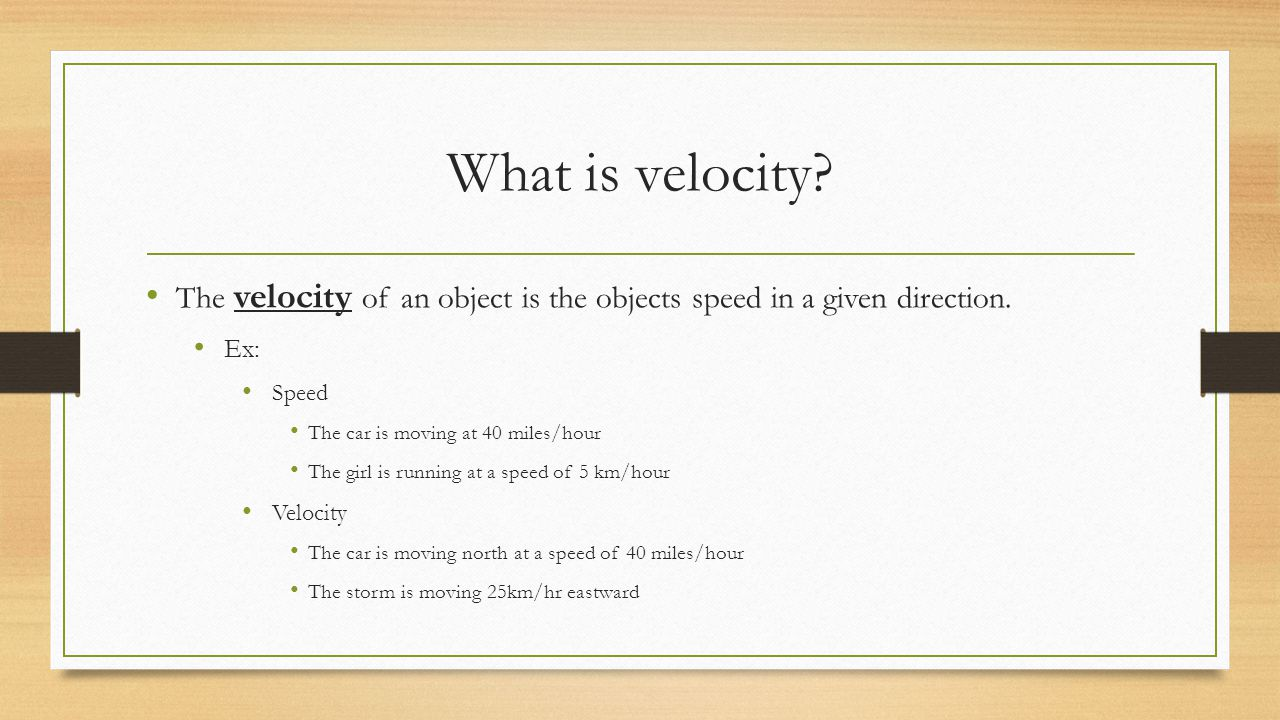 What is velocity The velocity of an object is the objects speed in a given direction. Ex: Speed.