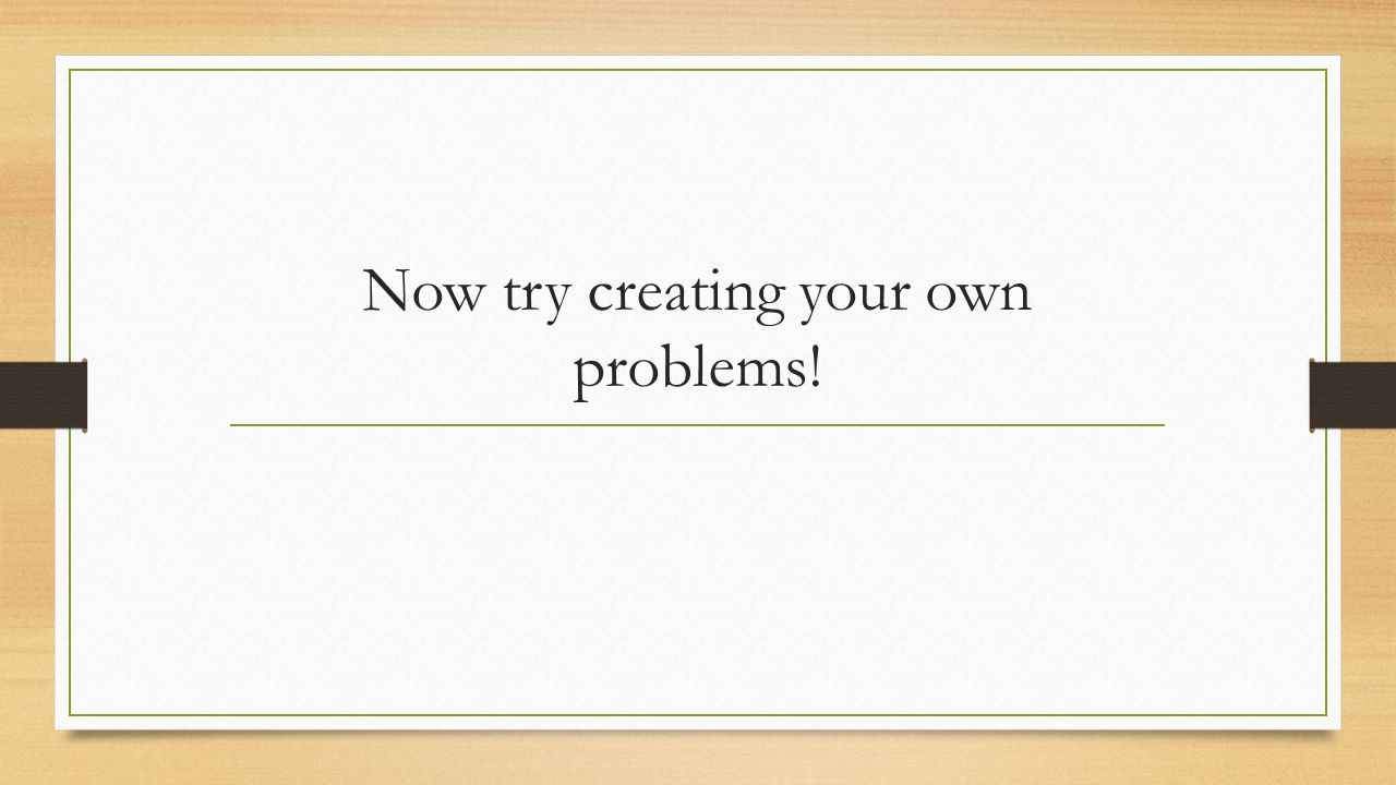 Now try creating your own problems!
