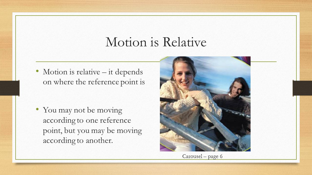 Motion is Relative Motion is relative – it depends on where the reference point is.
