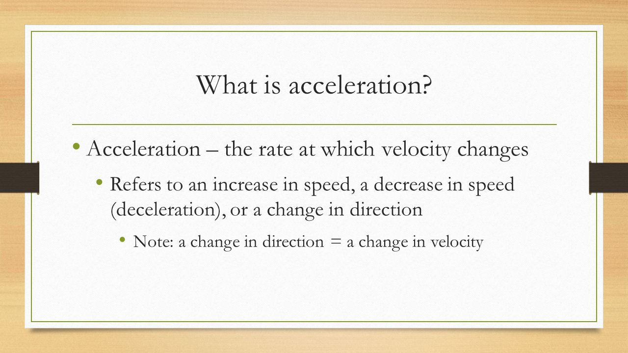 What is acceleration Acceleration – the rate at which velocity changes.