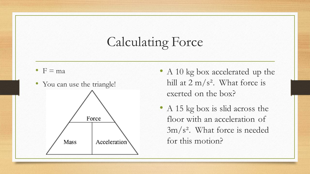 Calculating Force F = ma. You can use the triangle! A 10 kg box accelerated up the hill at 2 m/s². What force is exerted on the box