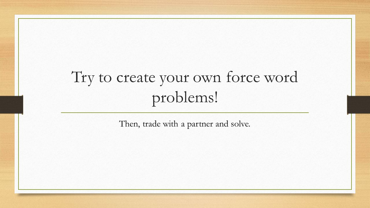 Try to create your own force word problems!