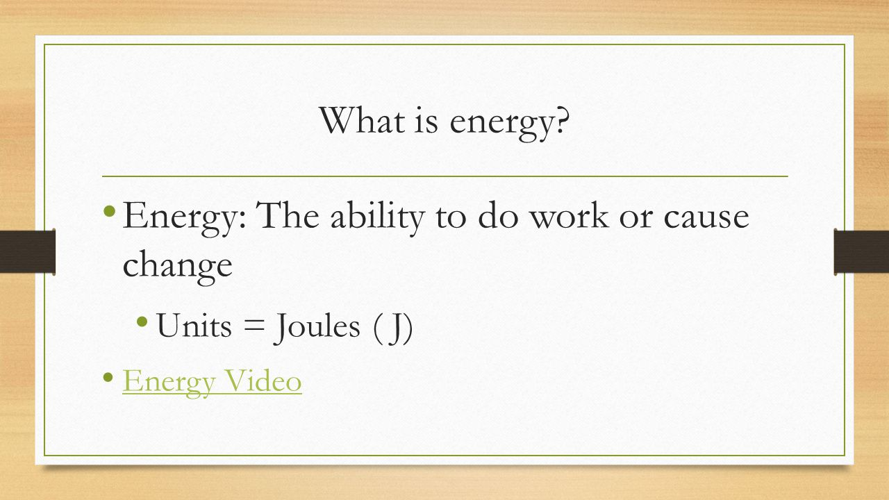 Energy: The ability to do work or cause change
