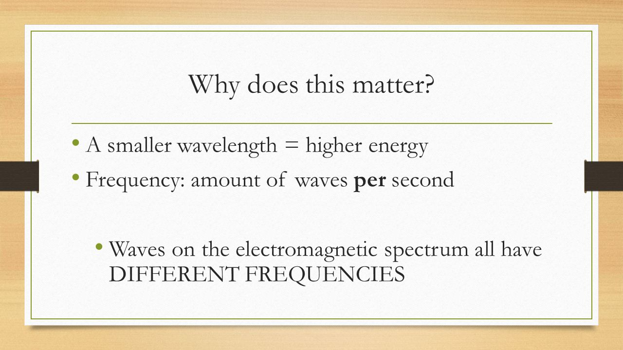 Why does this matter A smaller wavelength = higher energy