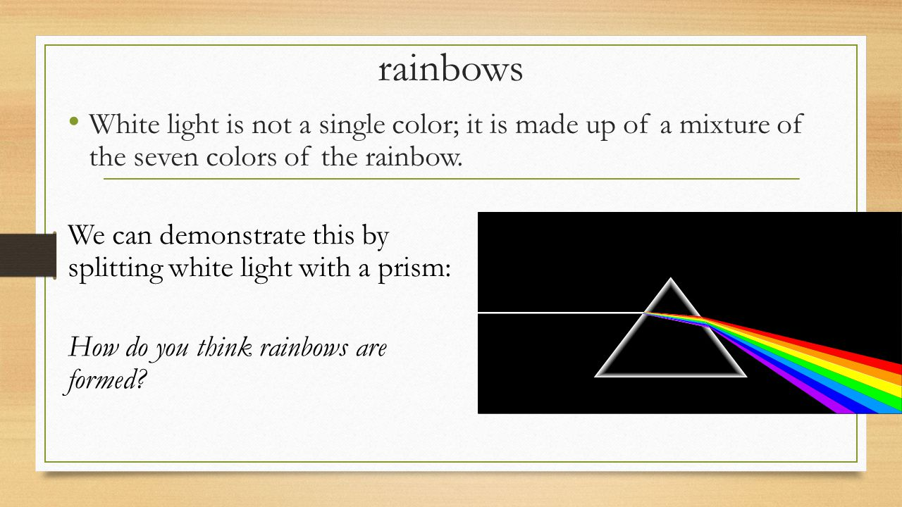rainbows White light is not a single color; it is made up of a mixture of the seven colors of the rainbow.