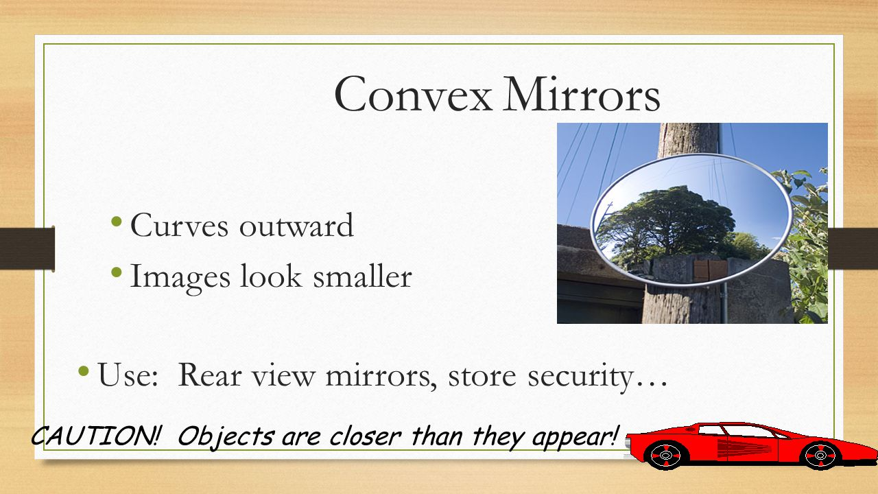 Convex Mirrors Curves outward Images look smaller