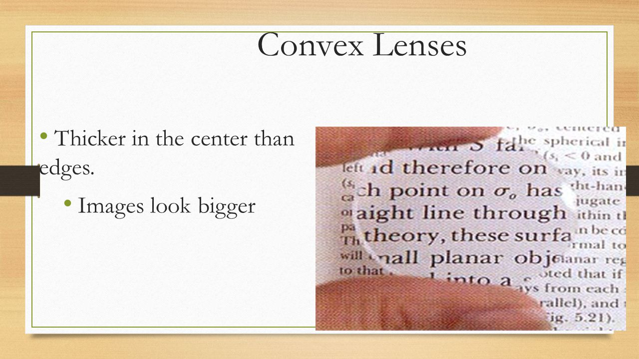 Convex Lenses Thicker in the center than edges. Images look bigger