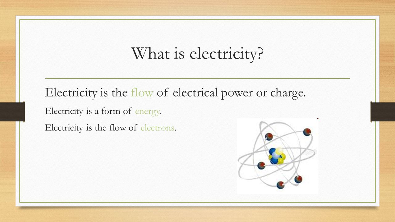 What is electricity Electricity is the flow of electrical power or charge. Electricity is a form of energy.