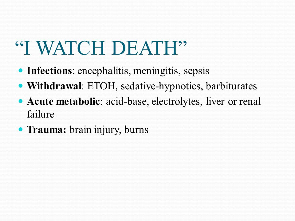 I WATCH DEATH Infections: encephalitis, meningitis, sepsis
