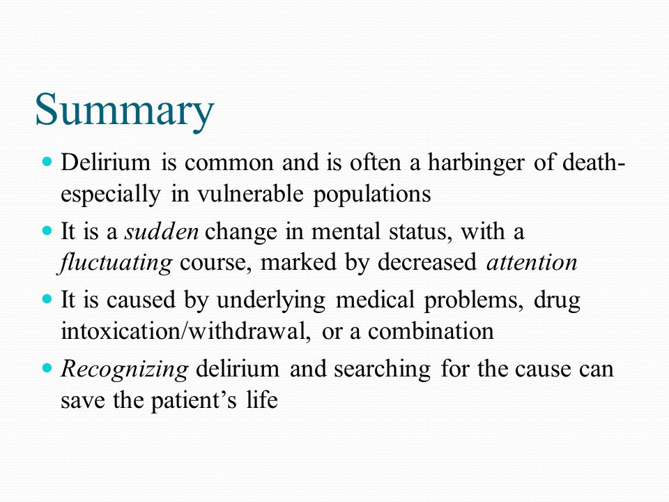 Summary Delirium is common and is often a harbinger of death- especially in vulnerable populations.