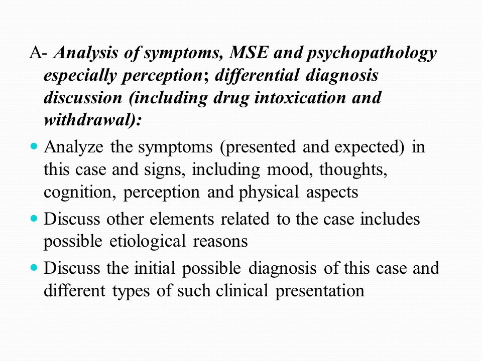 A- Analysis of symptoms, MSE and psychopathology especially perception; differential diagnosis discussion (including drug intoxication and withdrawal):