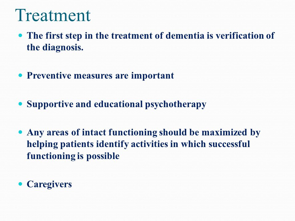 Treatment The first step in the treatment of dementia is verification of the diagnosis. Preventive measures are important.
