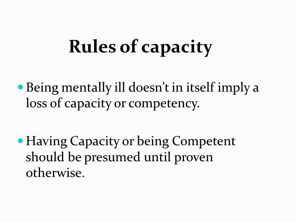 Rules of capacity Being mentally ill doesn't in itself imply a loss of capacity or competency.