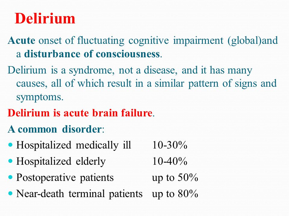 Delirium Acute onset of fluctuating cognitive impairment (global)and a disturbance of consciousness.