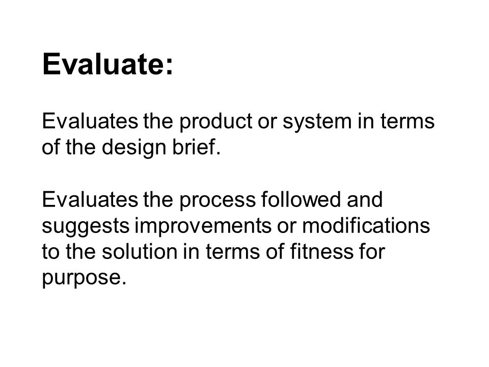 Evaluate: Evaluates the product or system in terms of the design brief.