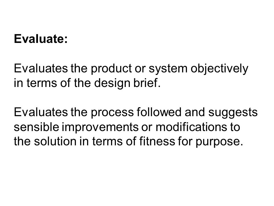 Evaluate: Evaluates the product or system objectively in terms of the design brief.