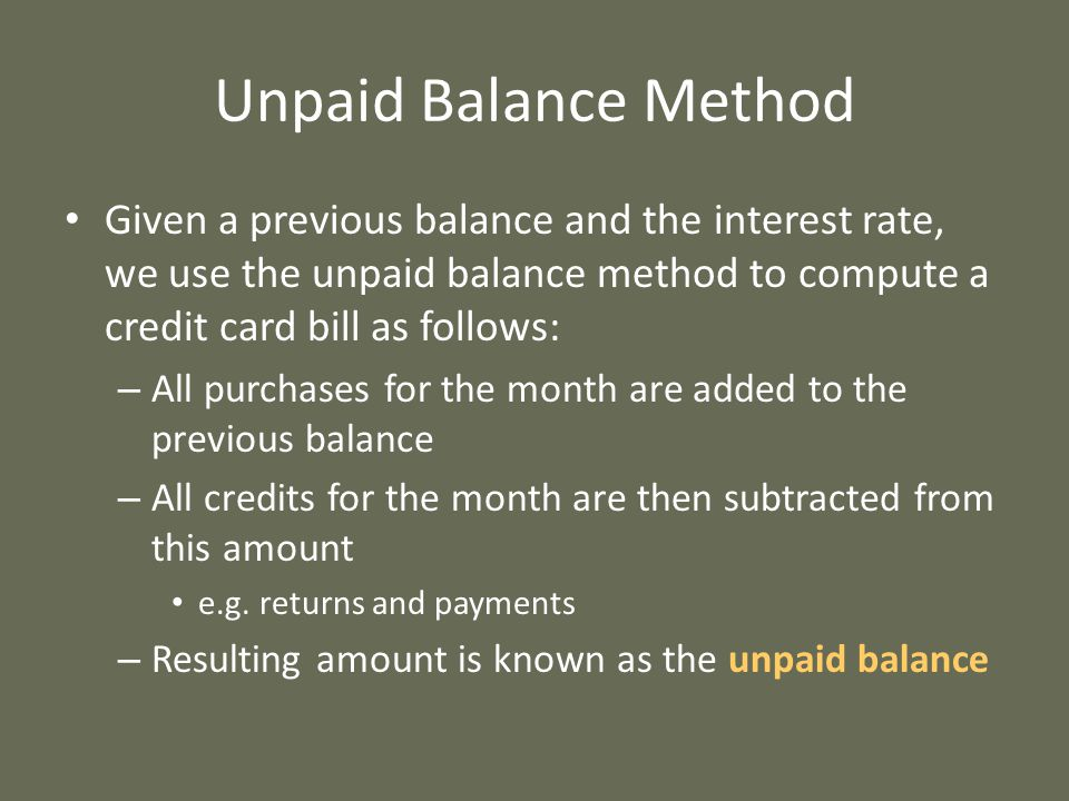 Unpaid Balance Method Given a previous balance and the interest rate, we use the unpaid balance method to compute a credit card bill as follows: