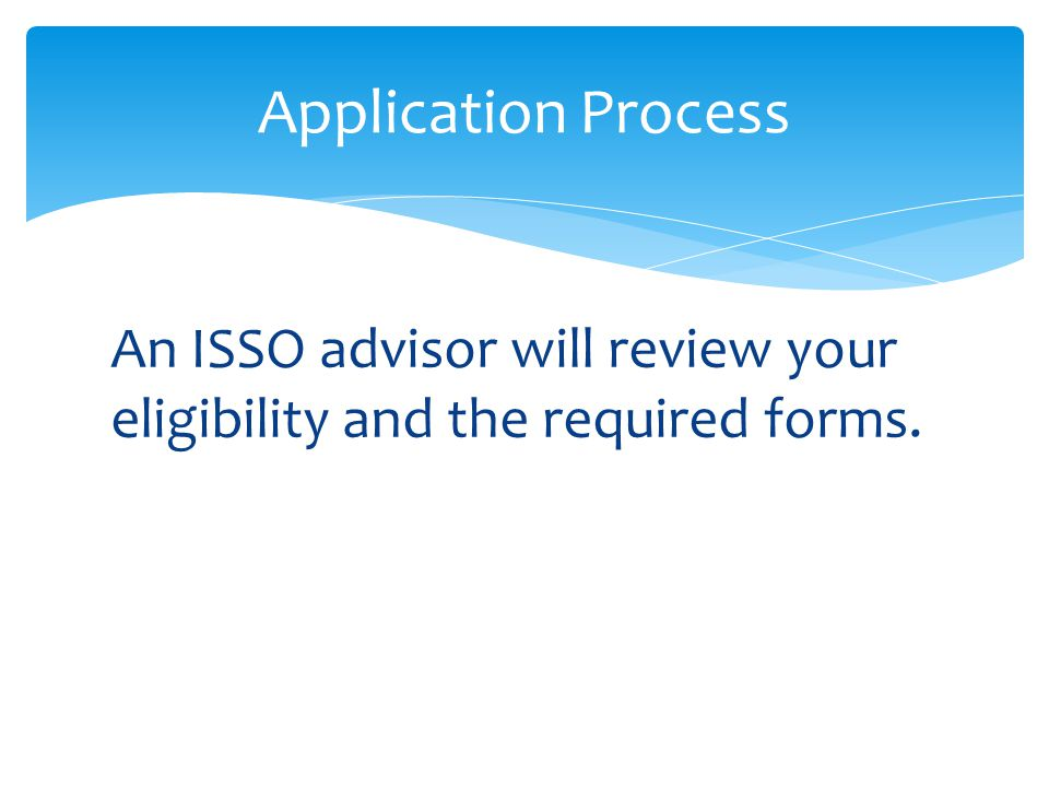 Application Process An ISSO advisor will review your eligibility and the required forms.