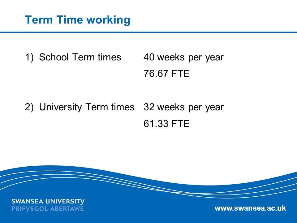 Term Time working 1) School Term times 40 weeks per year 76.67 FTE 2) University Term times 32 weeks per year 61.33 FTE