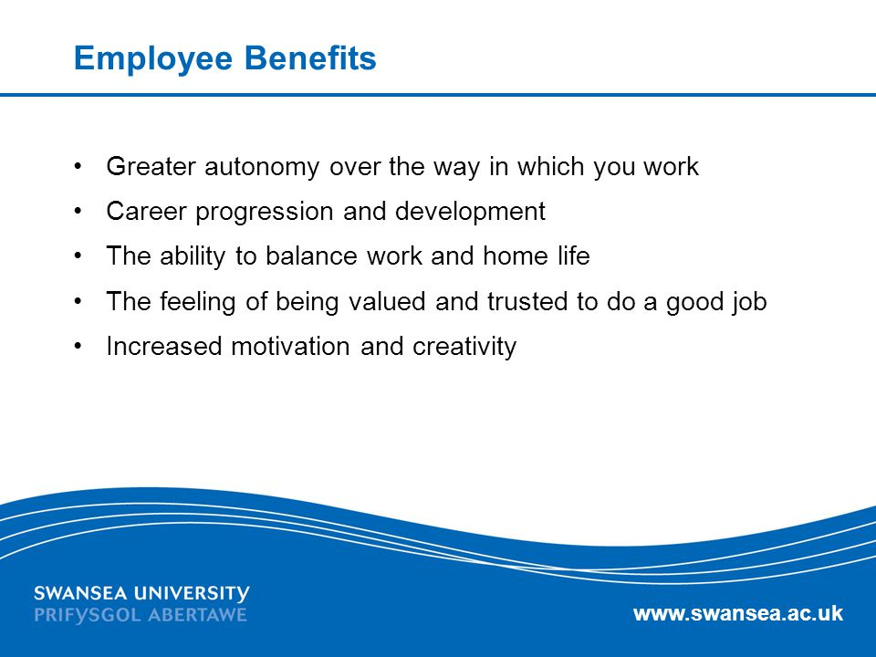Employee Benefits Greater autonomy over the way in which you work
