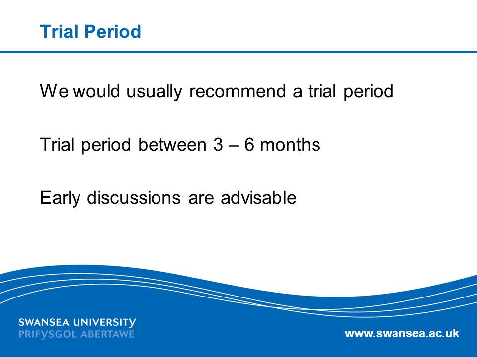 Trial Period We would usually recommend a trial period Trial period between 3 – 6 months Early discussions are advisable