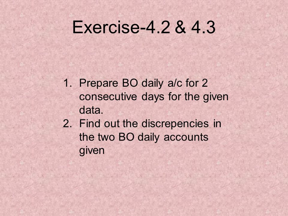 Exercise-4.2 & 4.3 Prepare BO daily a/c for 2 consecutive days for the given data.
