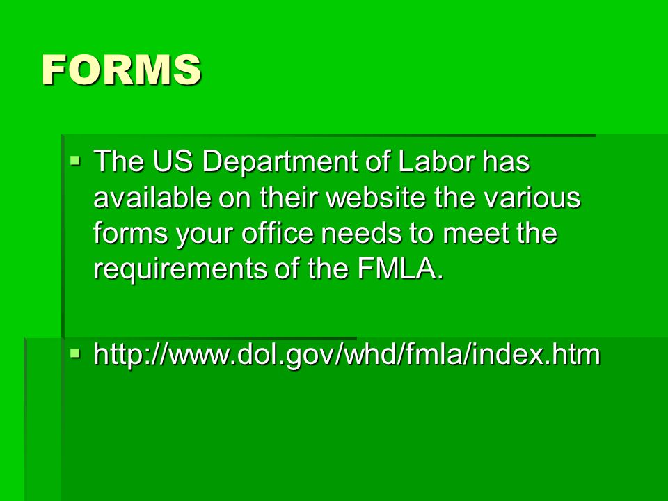 FORMS The US Department of Labor has available on their website the various forms your office needs to meet the requirements of the FMLA.