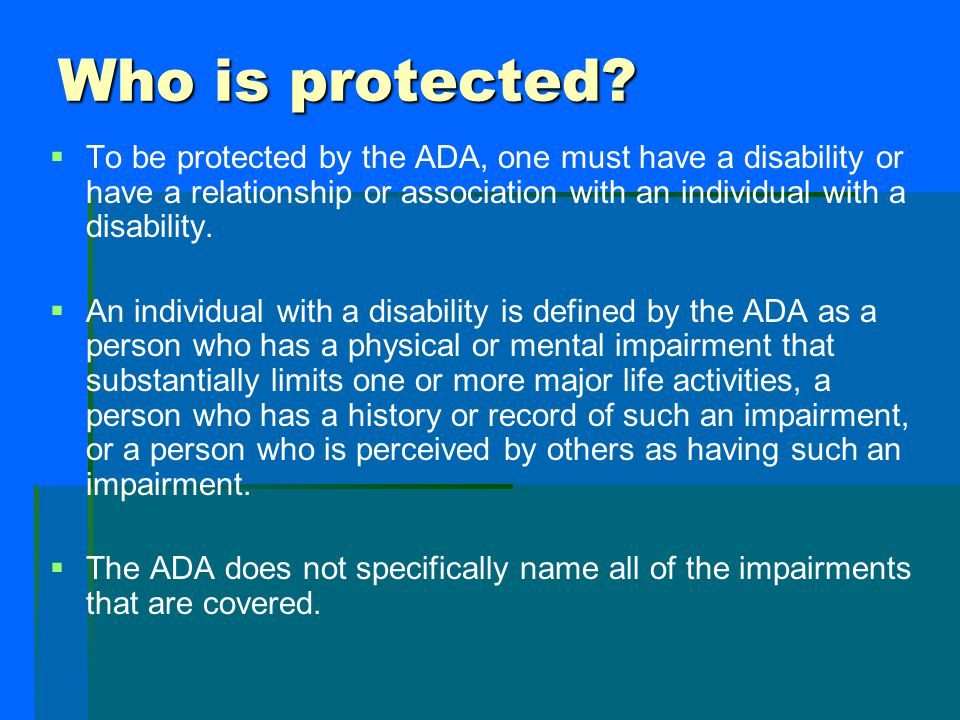 Who is protected To be protected by the ADA, one must have a disability or have a relationship or association with an individual with a disability.