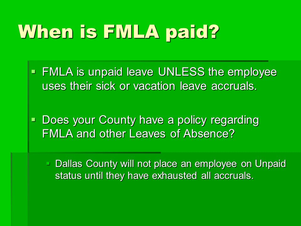 When is FMLA paid FMLA is unpaid leave UNLESS the employee uses their sick or vacation leave accruals.