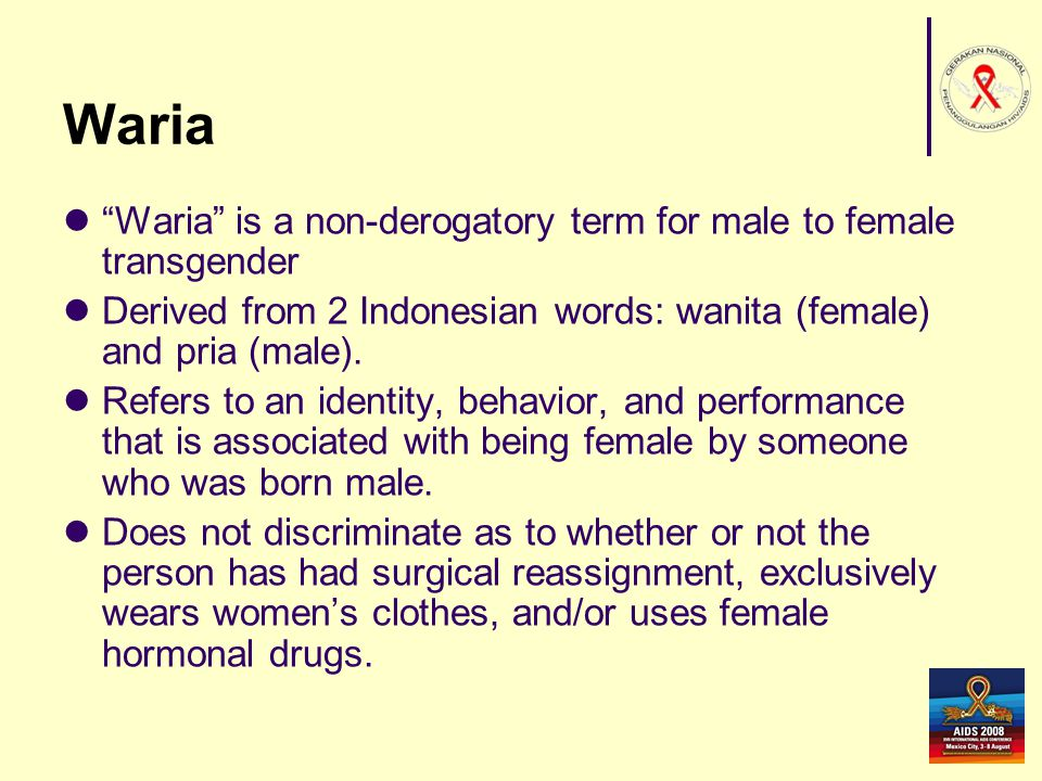 Waria Waria is a non-derogatory term for male to female transgender