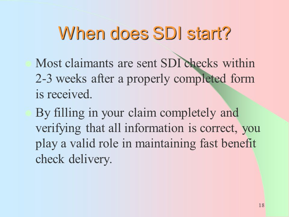 When does SDI start Most claimants are sent SDI checks within 2-3 weeks after a properly completed form is received.