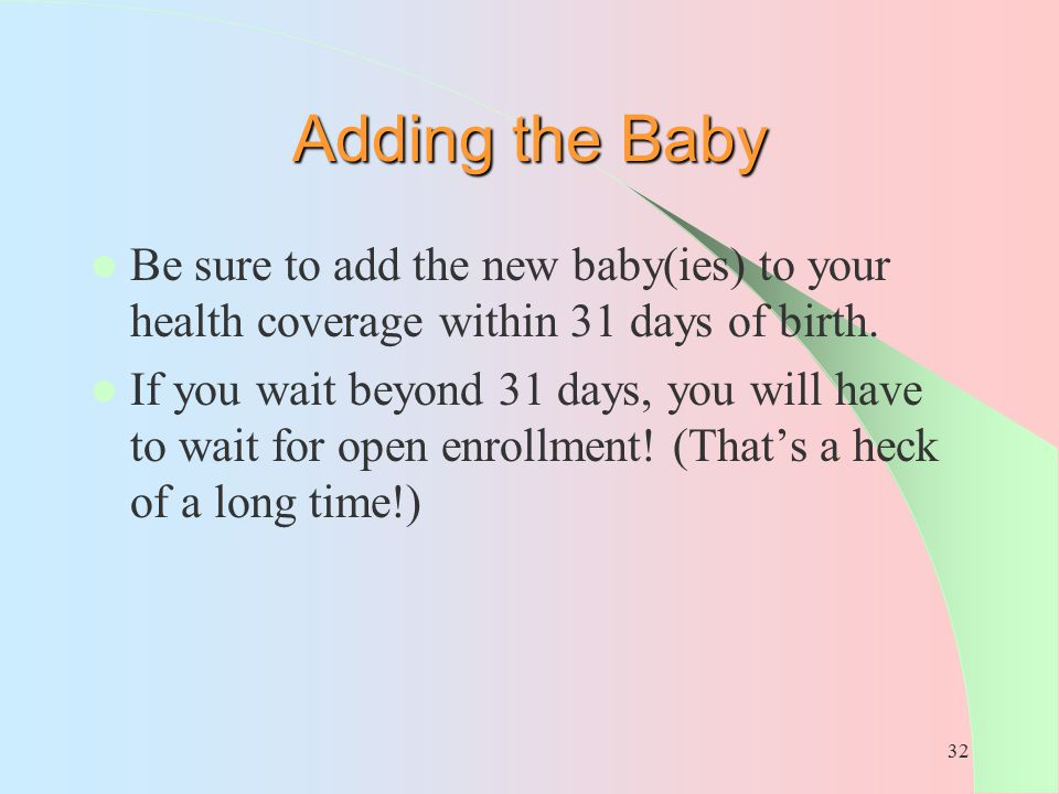 Adding the Baby Be sure to add the new baby(ies) to your health coverage within 31 days of birth.