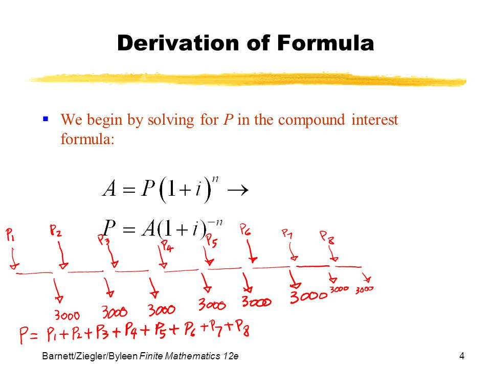 Derivation of Formula We begin by solving for P in the compound interest formula: Barnett/Ziegler/Byleen Finite Mathematics 12e.