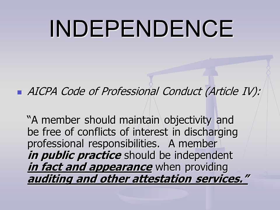 INDEPENDENCE AICPA Code of Professional Conduct (Article IV):