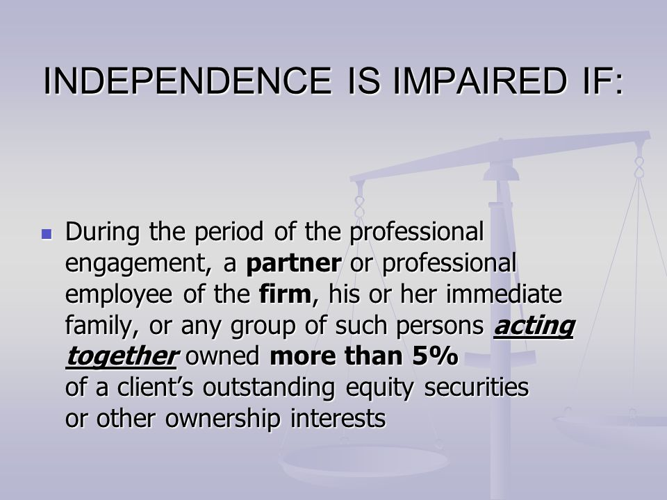 INDEPENDENCE IS IMPAIRED IF: