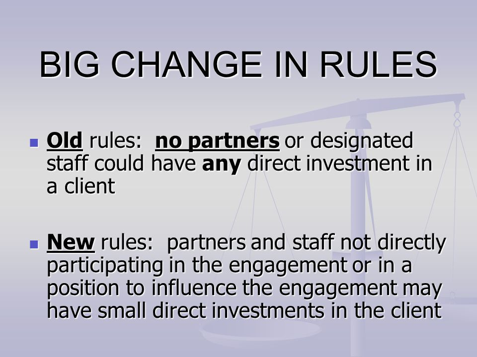 BIG CHANGE IN RULES Old rules: no partners or designated staff could have any direct investment in a client.