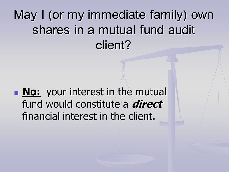 May I (or my immediate family) own shares in a mutual fund audit client