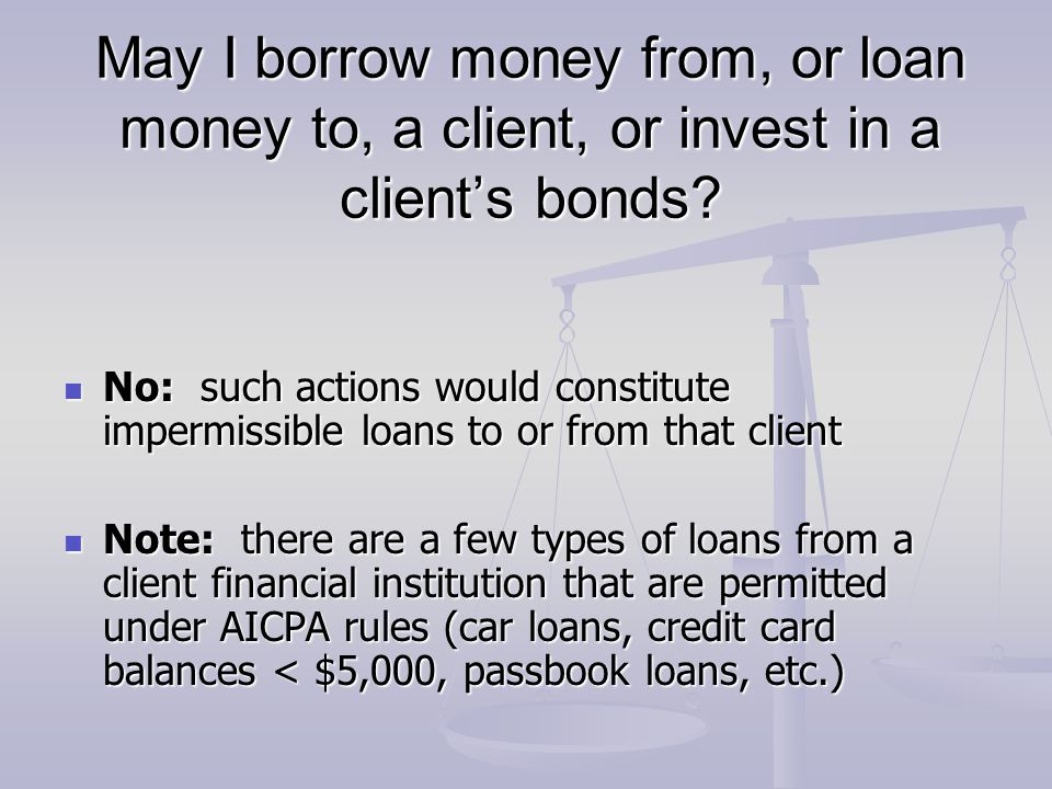 May I borrow money from, or loan money to, a client, or invest in a client's bonds