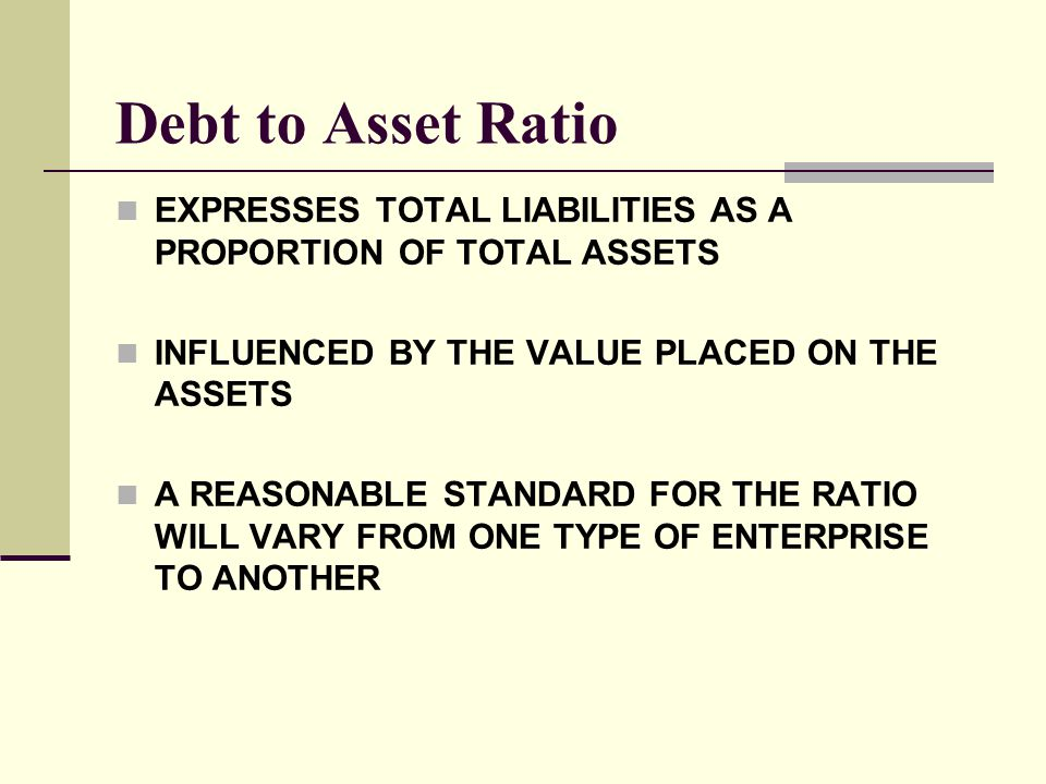 Debt to Asset Ratio EXPRESSES TOTAL LIABILITIES AS A PROPORTION OF TOTAL ASSETS. INFLUENCED BY THE VALUE PLACED ON THE ASSETS.