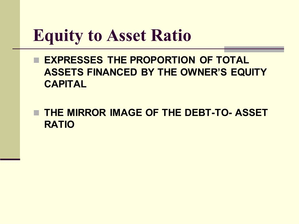 Equity to Asset Ratio EXPRESSES THE PROPORTION OF TOTAL ASSETS FINANCED BY THE OWNER'S EQUITY CAPITAL.
