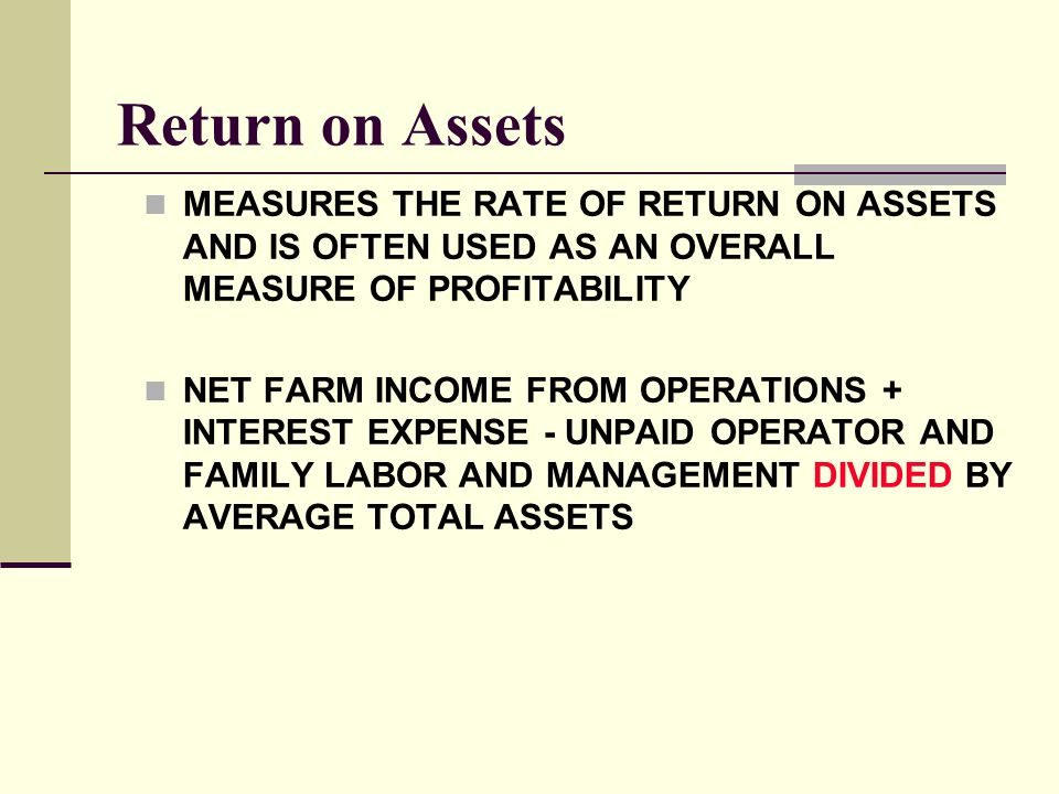 Return on Assets MEASURES THE RATE OF RETURN ON ASSETS AND IS OFTEN USED AS AN OVERALL MEASURE OF PROFITABILITY.